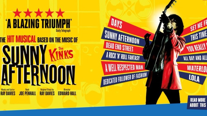 The musical about The Kinks rise to fame called Sunny Afternoon.